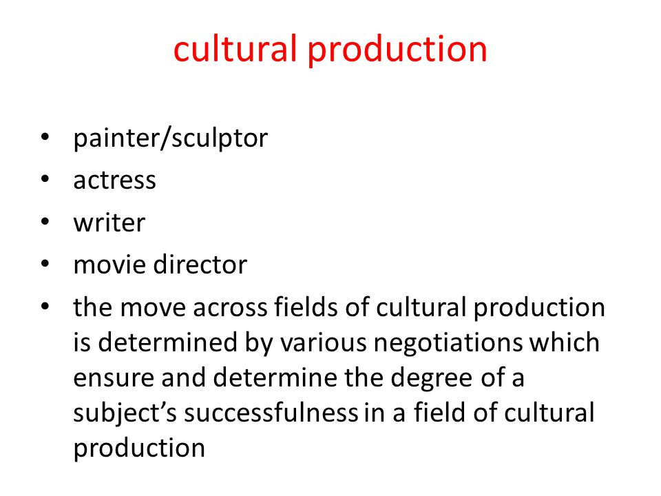 cultural production painter/sculptor actress writer movie director the move across fields of cultural production is determined by various negotiations which ensure and determine the degree of a subject's successfulness in a field of cultural production