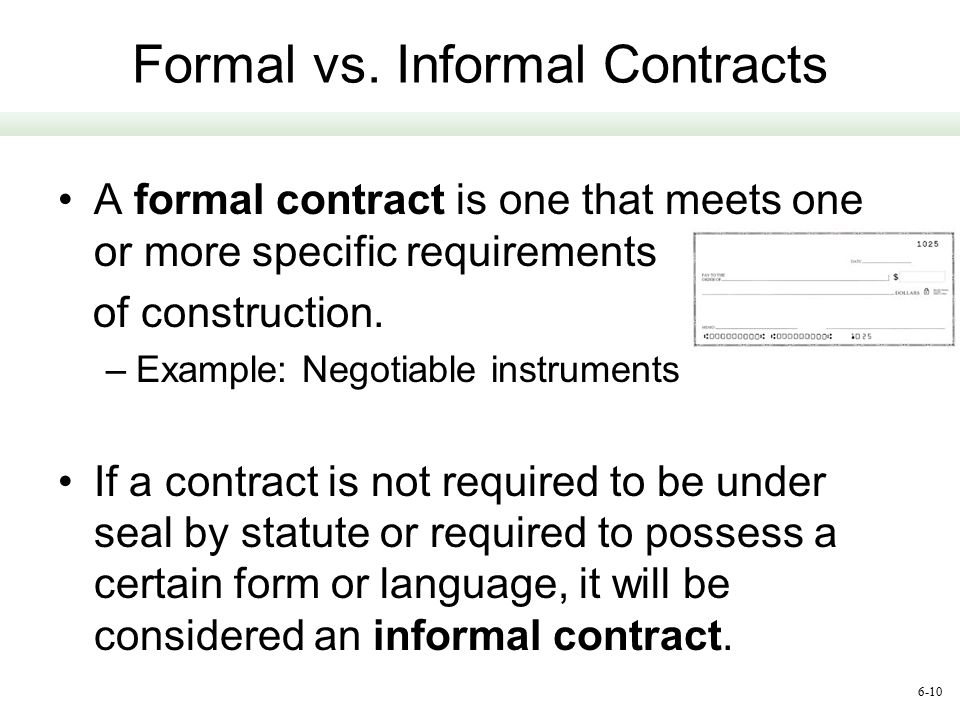 6-10 Formal vs. Informal Contracts A formal contract is one that meets one or more specific requirements of construction. –Example: Negotiable instrum
