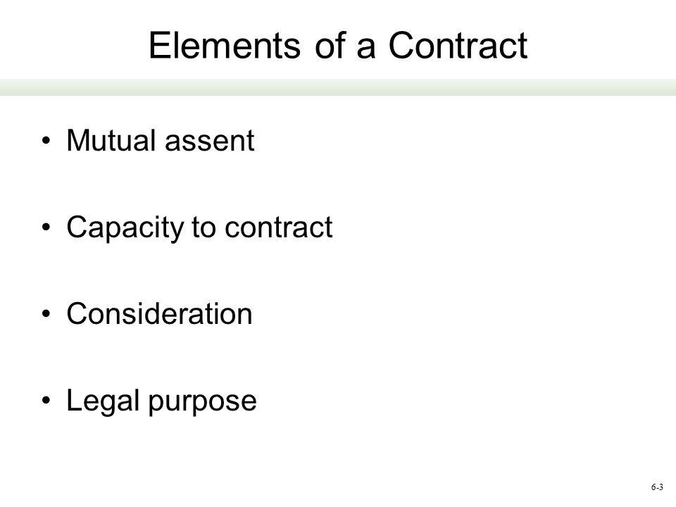 6-3 Elements of a Contract Mutual assent Capacity to contract Consideration Legal purpose