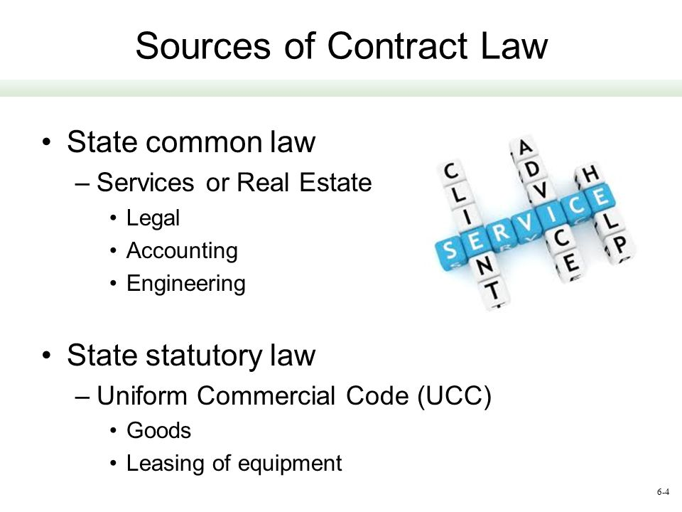 6-4 Sources of Contract Law State common law –Services or Real Estate Legal Accounting Engineering State statutory law –Uniform Commercial Code (UCC)