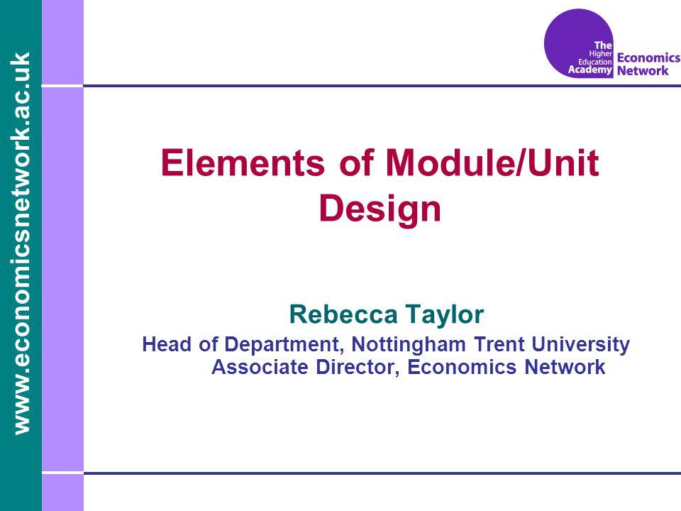 www.economicsnetwork.ac.uk www.economics.ltsn.ac.uk Elements of Module/Unit Design Rebecca Taylor Head of Department, Nottingham Trent University Asso