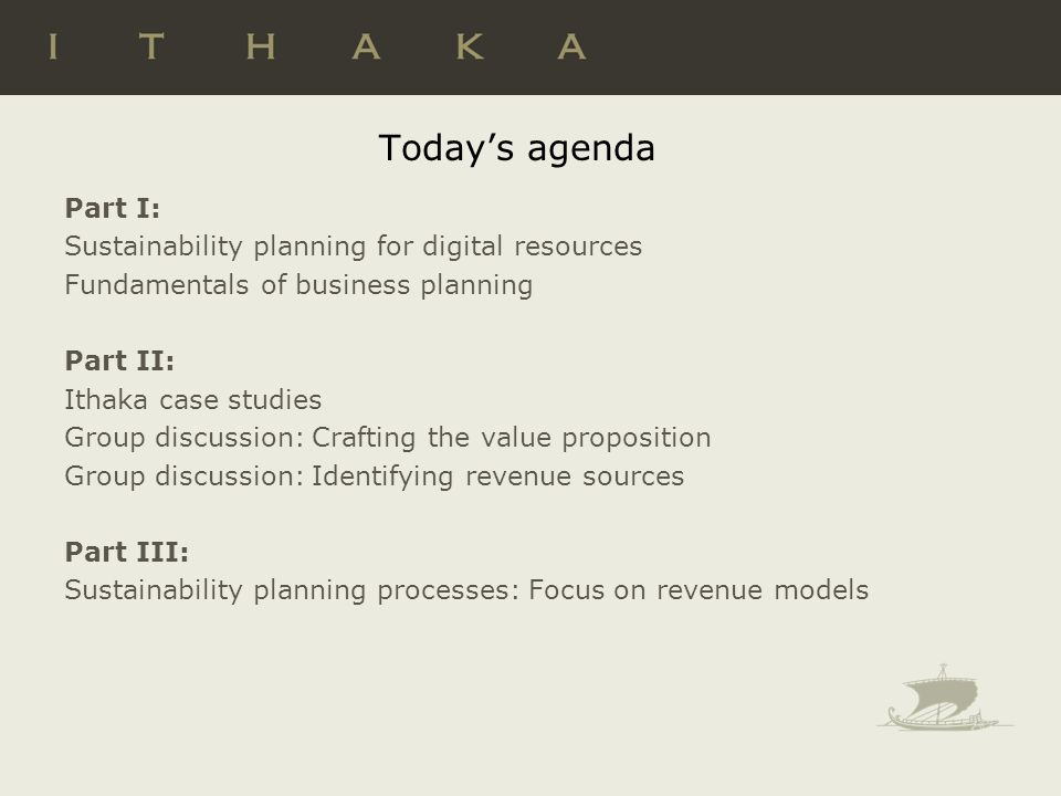 Today's agenda Part I: Sustainability planning for digital resources Fundamentals of business planning Part II: Ithaka case studies Group discussion: Crafting the value proposition Group discussion: Identifying revenue sources Part III: Sustainability planning processes: Focus on revenue models