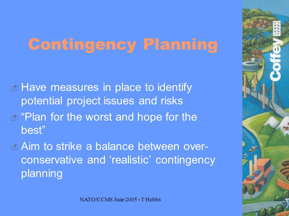 NATO/CCMS June 2005 - T Hobbs Contingency Planning  Have measures in place to identify potential project issues and risks  Plan for the worst and hope for the best  Aim to strike a balance between over- conservative and 'realistic' contingency planning