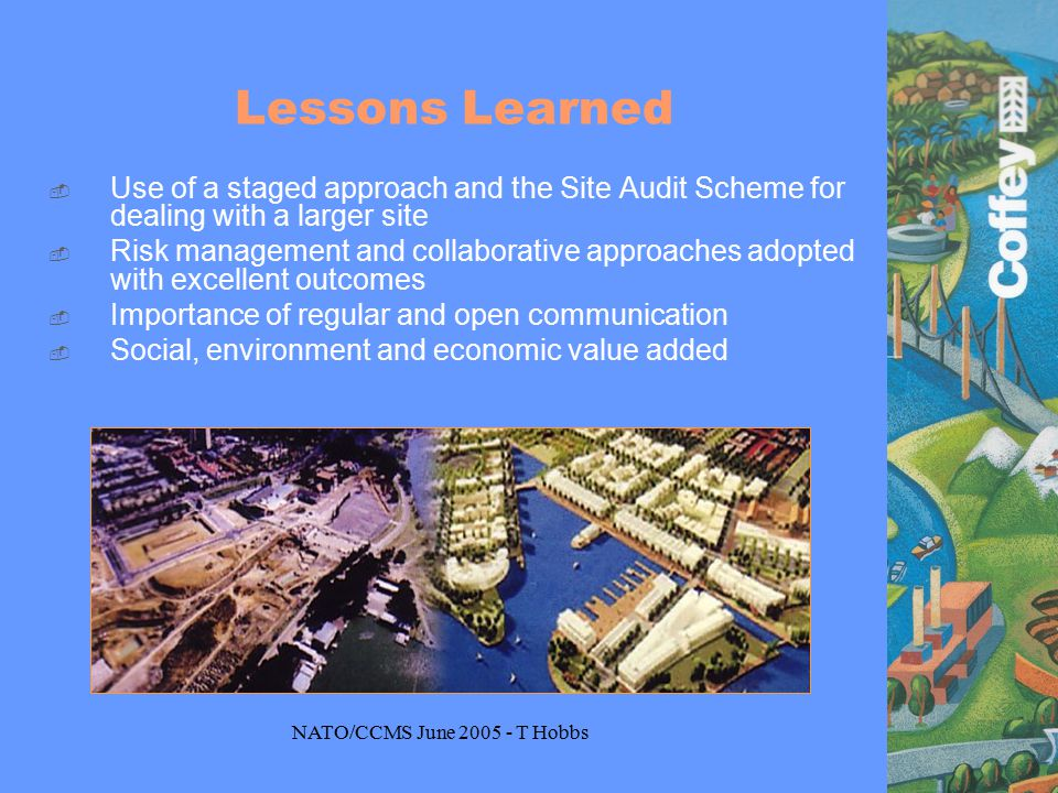 NATO/CCMS June 2005 - T Hobbs Lessons Learned  Use of a staged approach and the Site Audit Scheme for dealing with a larger site  Risk management and collaborative approaches adopted with excellent outcomes  Importance of regular and open communication  Social, environment and economic value added