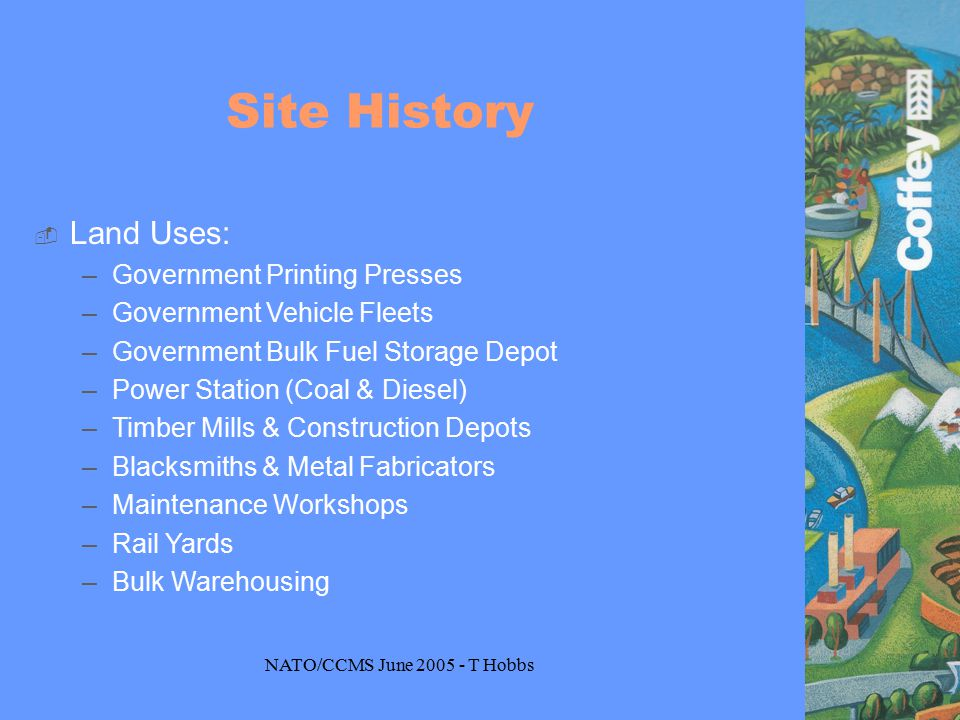 NATO/CCMS June 2005 - T Hobbs Site History  Land Uses: –Government Printing Presses –Government Vehicle Fleets –Government Bulk Fuel Storage Depot –Power Station (Coal & Diesel) –Timber Mills & Construction Depots –Blacksmiths & Metal Fabricators –Maintenance Workshops –Rail Yards –Bulk Warehousing