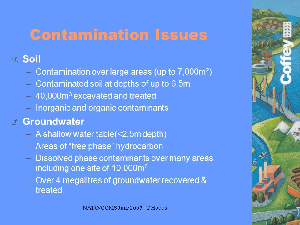 NATO/CCMS June 2005 - T Hobbs Contamination Issues  Soil –Contamination over large areas (up to 7,000m 2 ) –Contaminated soil at depths of up to 6.5m –40,000m 3 excavated and treated –Inorganic and organic contaminants  Groundwater –A shallow water table(<2.5m depth) –Areas of free phase hydrocarbon –Dissolved phase contaminants over many areas including one site of 10,000m 2 –Over 4 megalitres of groundwater recovered & treated