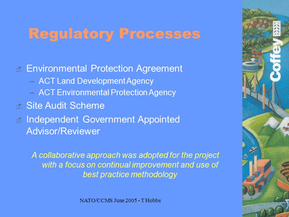 NATO/CCMS June 2005 - T Hobbs Regulatory Processes  Environmental Protection Agreement –ACT Land Development Agency –ACT Environmental Protection Agency  Site Audit Scheme  Independent Government Appointed Advisor/Reviewer A collaborative approach was adopted for the project with a focus on continual improvement and use of best practice methodology