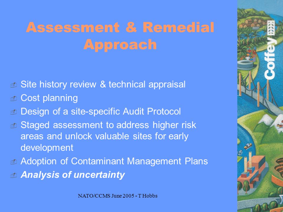 NATO/CCMS June 2005 - T Hobbs Assessment & Remedial Approach  Site history review & technical appraisal  Cost planning  Design of a site-specific Audit Protocol  Staged assessment to address higher risk areas and unlock valuable sites for early development  Adoption of Contaminant Management Plans  Analysis of uncertainty