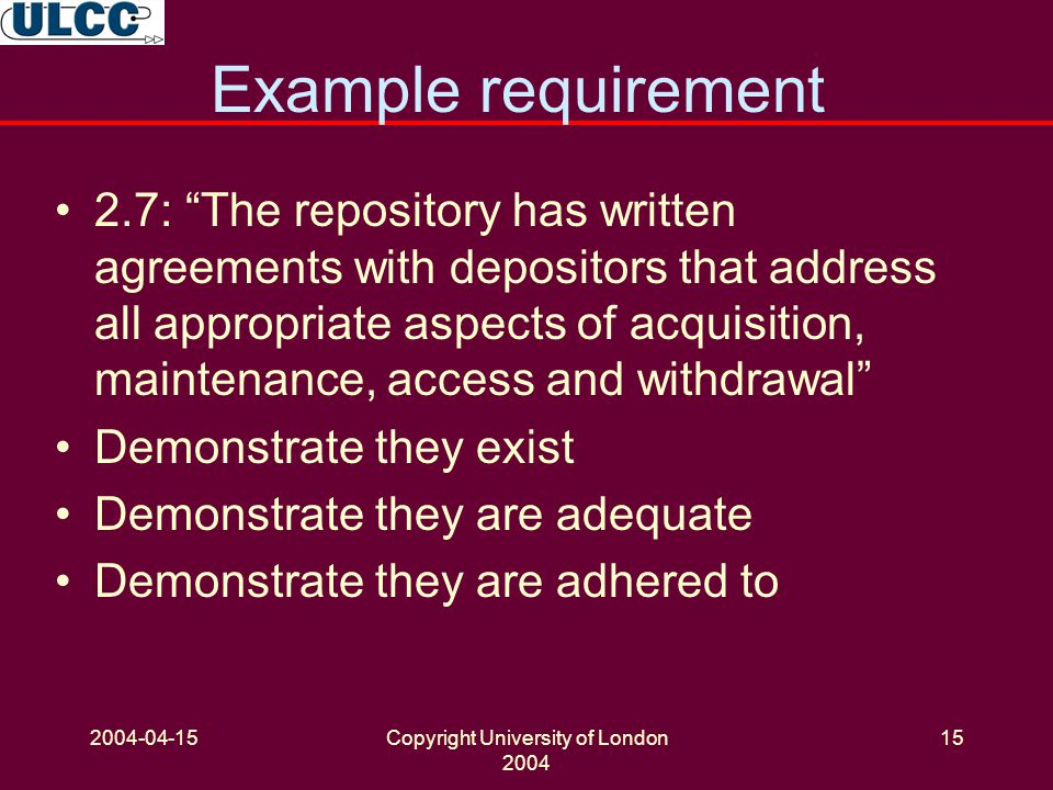 2004-04-15Copyright University of London 2004 15 Example requirement 2.7: The repository has written agreements with depositors that address all appropriate aspects of acquisition, maintenance, access and withdrawal Demonstrate they exist Demonstrate they are adequate Demonstrate they are adhered to