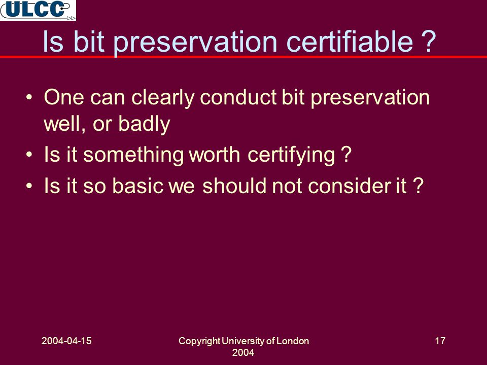 2004-04-15Copyright University of London 2004 17 Is bit preservation certifiable .