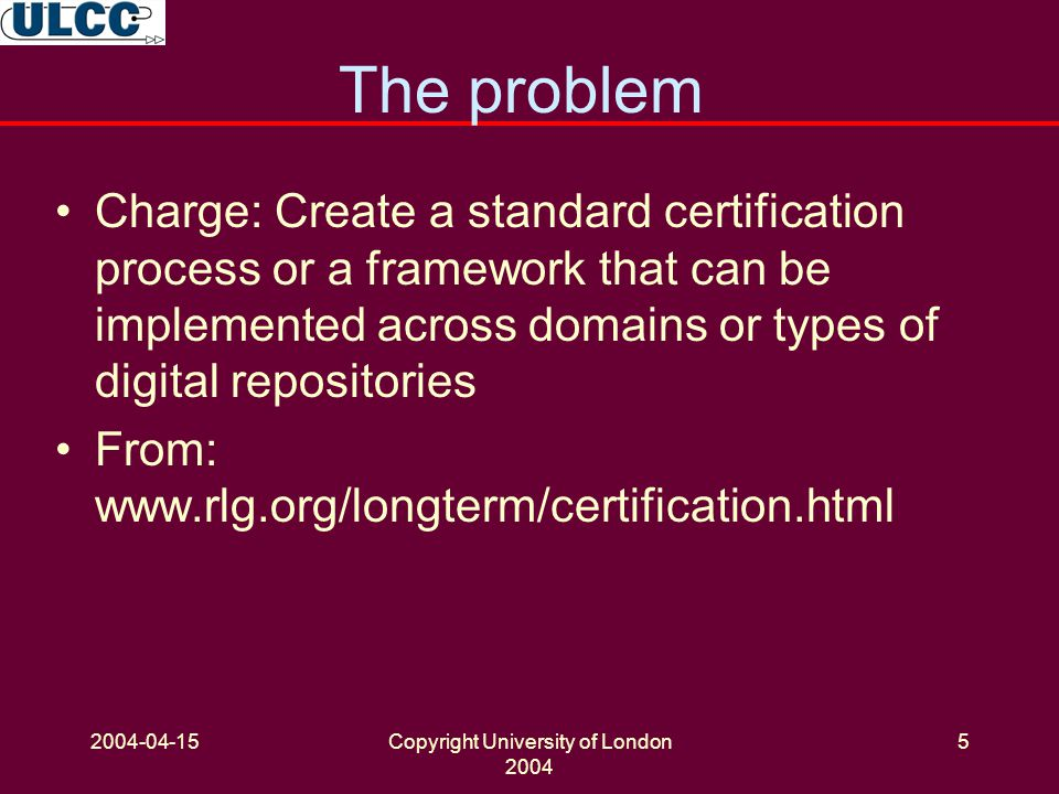 2004-04-15Copyright University of London 2004 5 The problem Charge: Create a standard certification process or a framework that can be implemented across domains or types of digital repositories From: www.rlg.org/longterm/certification.html
