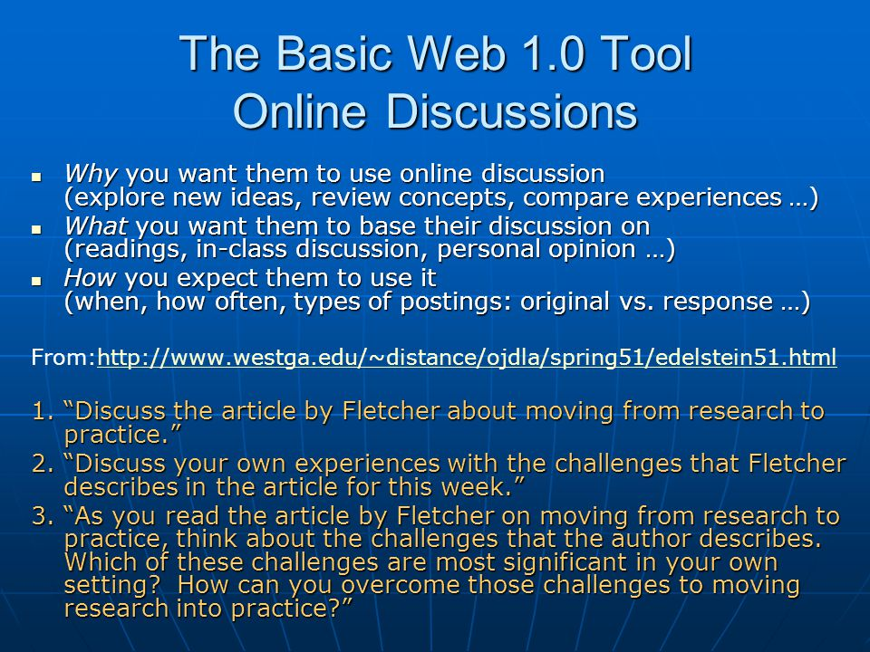 The Basic Web 1.0 Tool Online Discussions Why you want them to use online discussion (explore new ideas, review concepts, compare experiences …) Why y