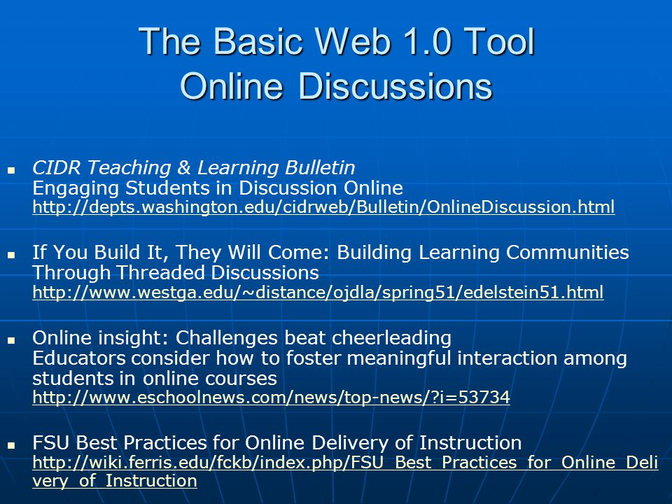The Basic Web 1.0 Tool Online Discussions CIDR Teaching & Learning Bulletin Engaging Students in Discussion Online http://depts.washington.edu/cidrweb