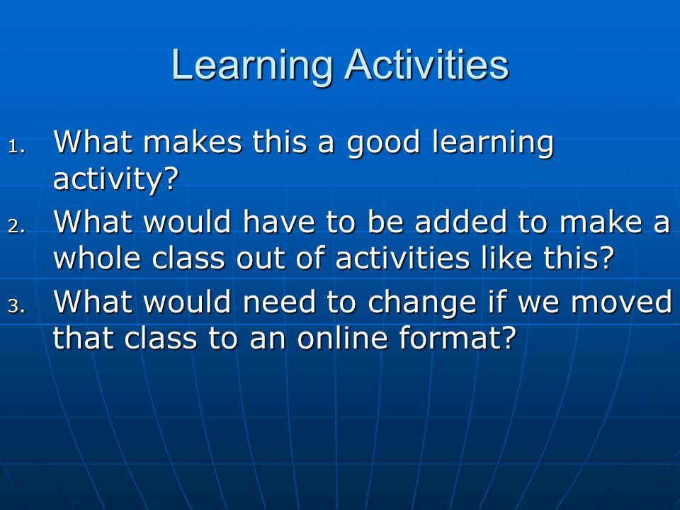 Learning Activities 1. What makes this a good learning activity? 2. What would have to be added to make a whole class out of activities like this? 3.