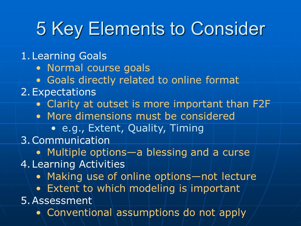 5 Key Elements to Consider 1.Learning Goals Normal course goals Goals directly related to online format 2.Expectations Clarity at outset is more impor