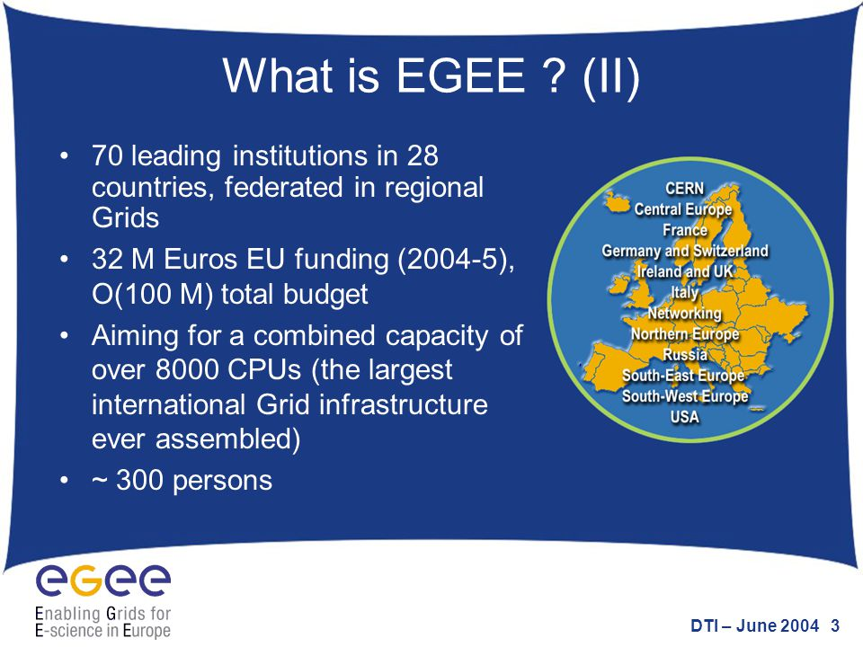 DTI – June 2004 3 What is EGEE ? (II) 70 leading institutions in 28 countries, federated in regional Grids 32 M Euros EU funding (2004-5), O(100 M) to