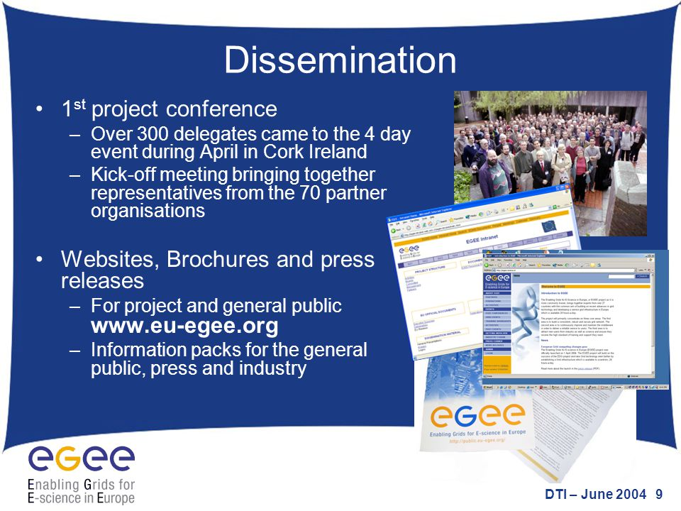 DTI – June 2004 9 Dissemination 1 st project conference –Over 300 delegates came to the 4 day event during April in Cork Ireland –Kick-off meeting bri
