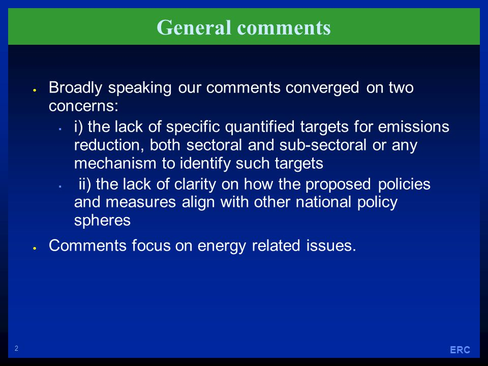 2 ERC General comments  Broadly speaking our comments converged on two concerns:  i) the lack of specific quantified targets for emissions reduction, both sectoral and sub-sectoral or any mechanism to identify such targets  ii) the lack of clarity on how the proposed policies and measures align with other national policy spheres  Comments focus on energy related issues.