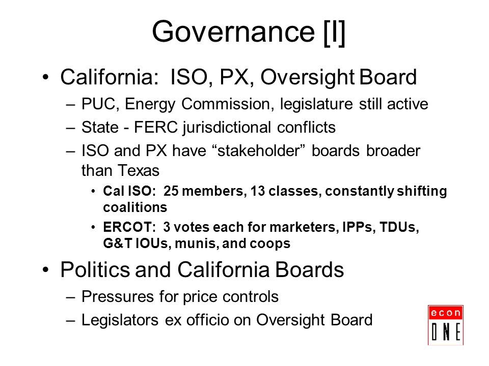 Governance [I] California: ISO, PX, Oversight Board –PUC, Energy Commission, legislature still active –State - FERC jurisdictional conflicts –ISO and