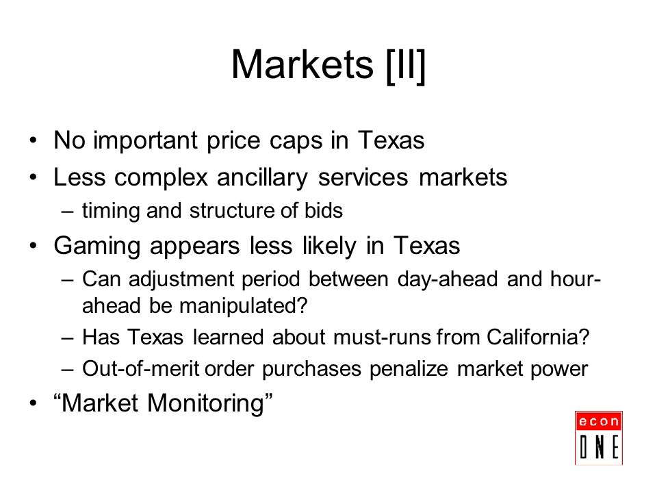 Markets [II] No important price caps in Texas Less complex ancillary services markets –timing and structure of bids Gaming appears less likely in Texa