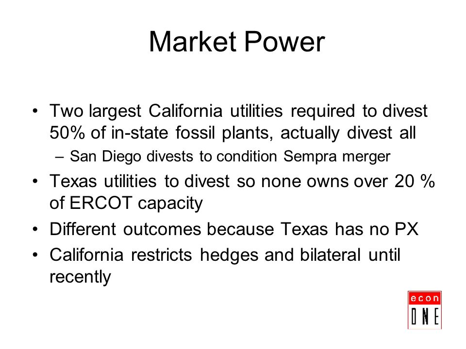 Market Power Two largest California utilities required to divest 50% of in-state fossil plants, actually divest all –San Diego divests to condition Se