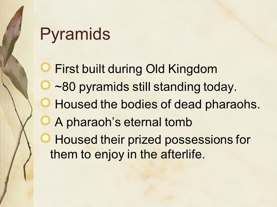 Pyramids First built during Old Kingdom ~80 pyramids still standing today. Housed the bodies of dead pharaohs. A pharaoh's eternal tomb Housed their p