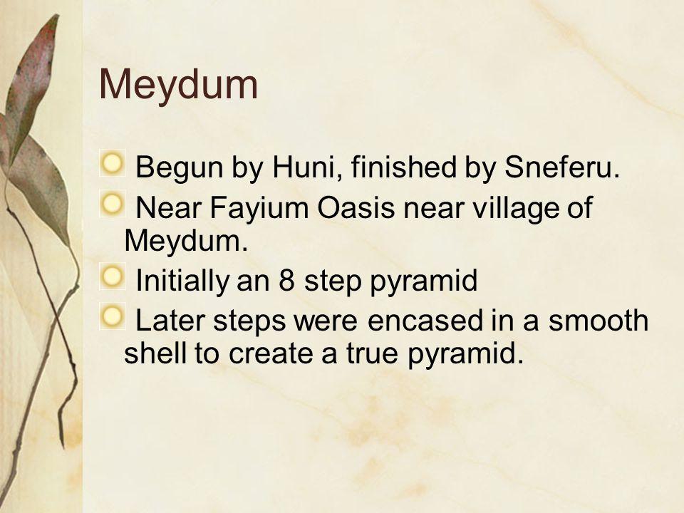 Meydum Begun by Huni, finished by Sneferu. Near Fayium Oasis near village of Meydum. Initially an 8 step pyramid Later steps were encased in a smooth