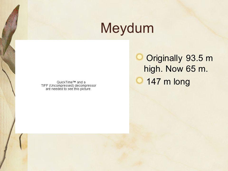 Meydum Originally 93.5 m high. Now 65 m. 147 m long
