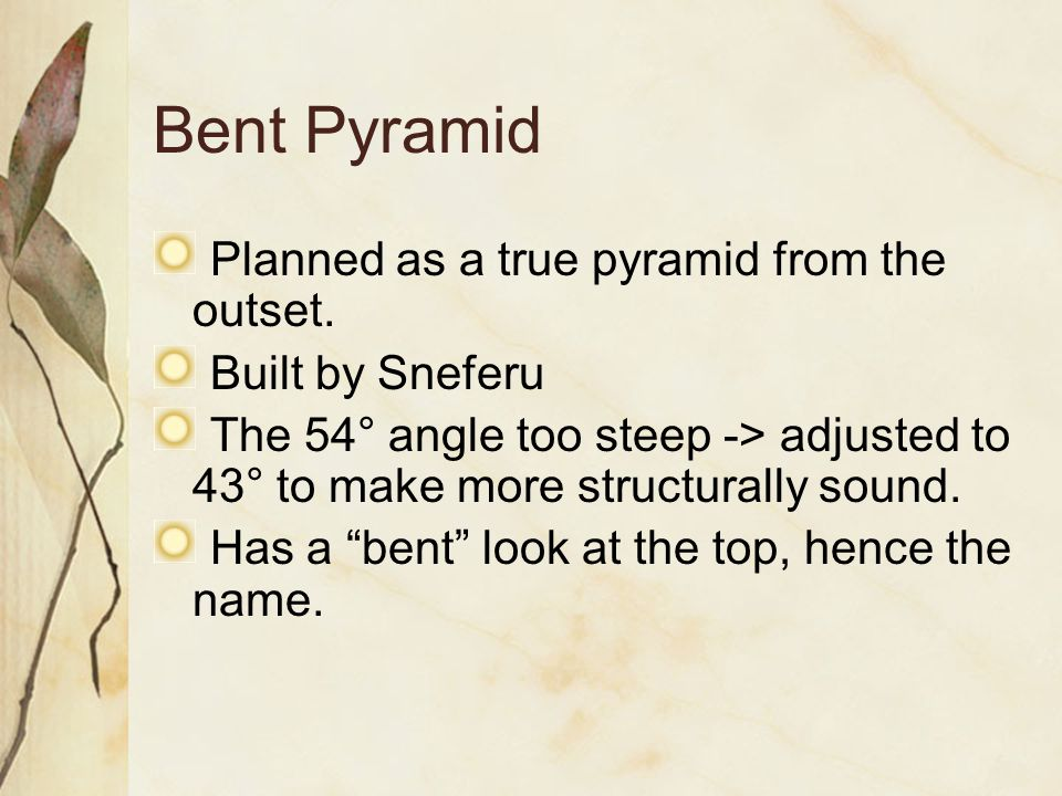 Bent Pyramid Planned as a true pyramid from the outset. Built by Sneferu The 54° angle too steep -> adjusted to 43° to make more structurally sound. H