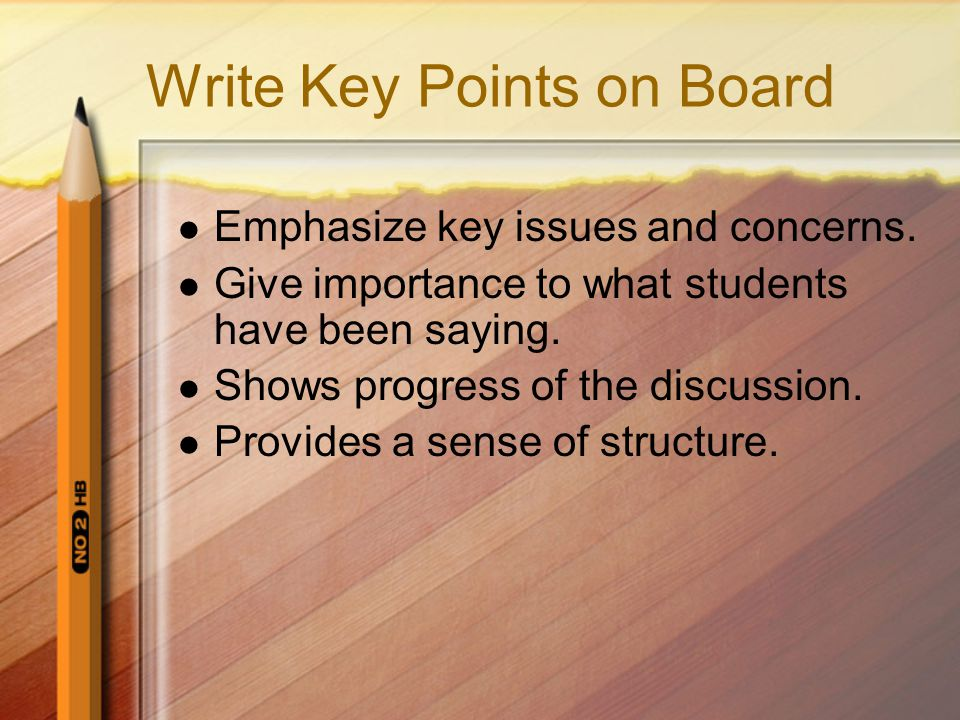 Write Key Points on Board Emphasize key issues and concerns. Give importance to what students have been saying. Shows progress of the discussion. Prov