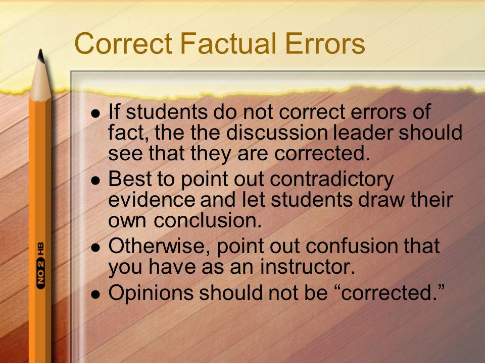 Correct Factual Errors If students do not correct errors of fact, the the discussion leader should see that they are corrected. Best to point out cont