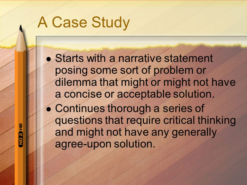 A Case Study Starts with a narrative statement posing some sort of problem or dilemma that might or might not have a concise or acceptable solution. C