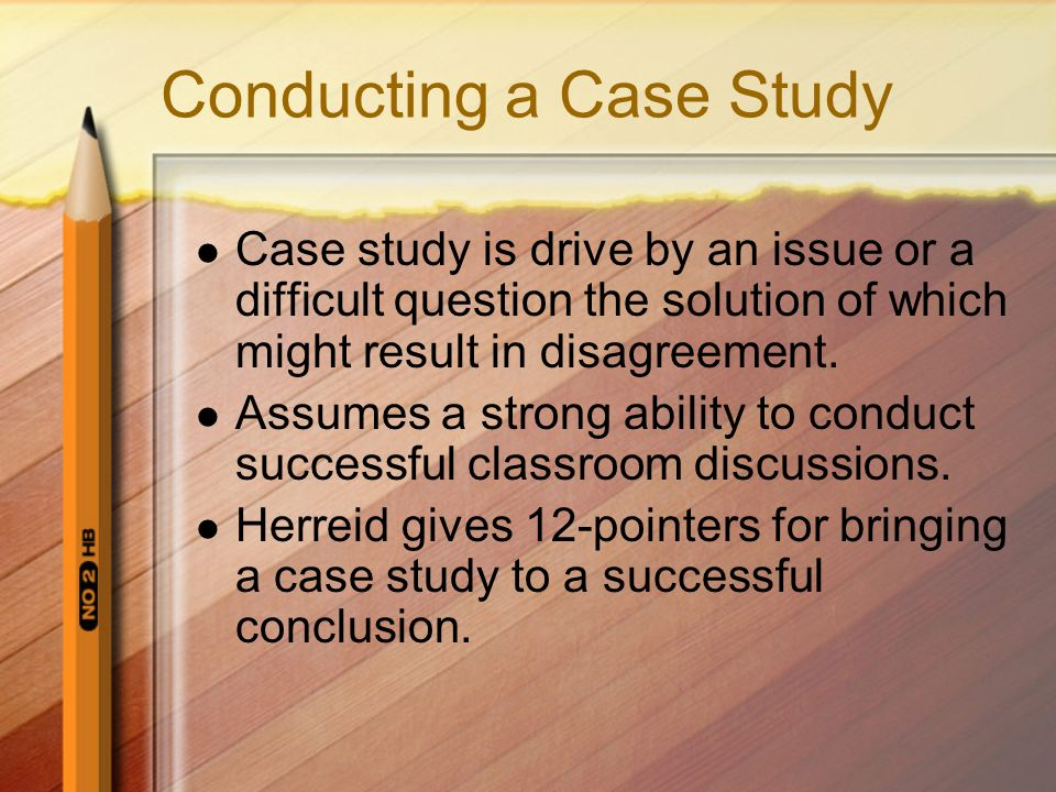 Conducting a Case Study Case study is drive by an issue or a difficult question the solution of which might result in disagreement. Assumes a strong a