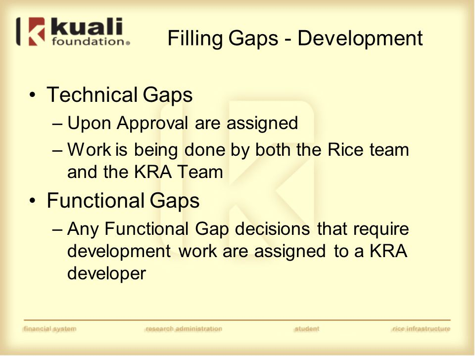 Filling Gaps - Development Technical Gaps –Upon Approval are assigned –Work is being done by both the Rice team and the KRA Team Functional Gaps –Any Functional Gap decisions that require development work are assigned to a KRA developer