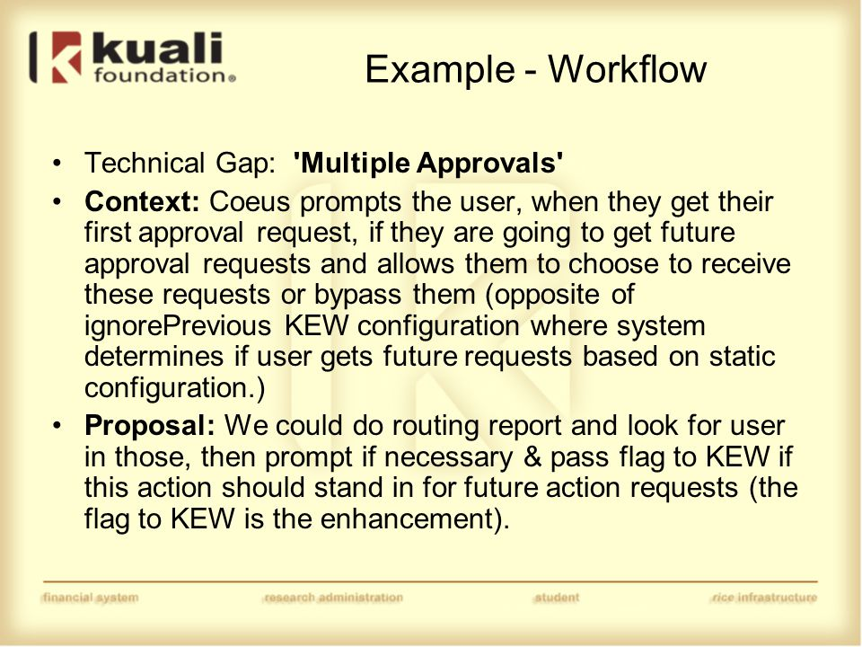 Example - Workflow Technical Gap: Multiple Approvals Context: Coeus prompts the user, when they get their first approval request, if they are going to get future approval requests and allows them to choose to receive these requests or bypass them (opposite of ignorePrevious KEW configuration where system determines if user gets future requests based on static configuration.) Proposal: We could do routing report and look for user in those, then prompt if necessary & pass flag to KEW if this action should stand in for future action requests (the flag to KEW is the enhancement).