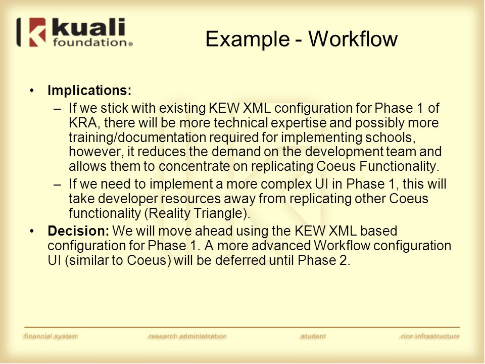 Example - Workflow Implications: –If we stick with existing KEW XML configuration for Phase 1 of KRA, there will be more technical expertise and possibly more training/documentation required for implementing schools, however, it reduces the demand on the development team and allows them to concentrate on replicating Coeus Functionality.