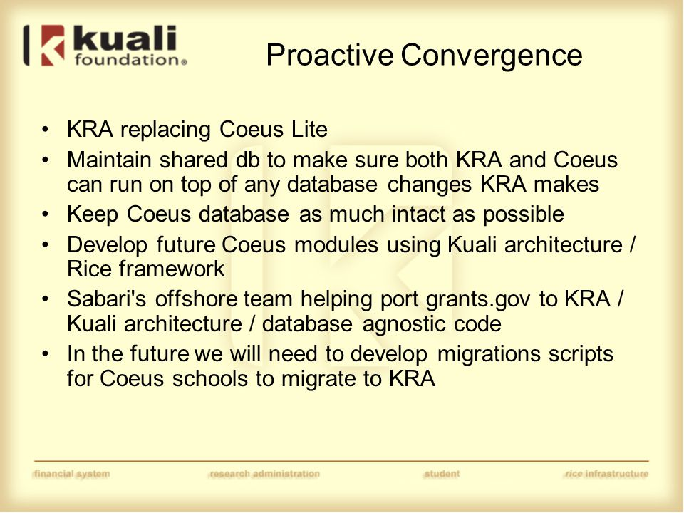 Proactive Convergence KRA replacing Coeus Lite Maintain shared db to make sure both KRA and Coeus can run on top of any database changes KRA makes Keep Coeus database as much intact as possible Develop future Coeus modules using Kuali architecture / Rice framework Sabari s offshore team helping port grants.gov to KRA / Kuali architecture / database agnostic code In the future we will need to develop migrations scripts for Coeus schools to migrate to KRA