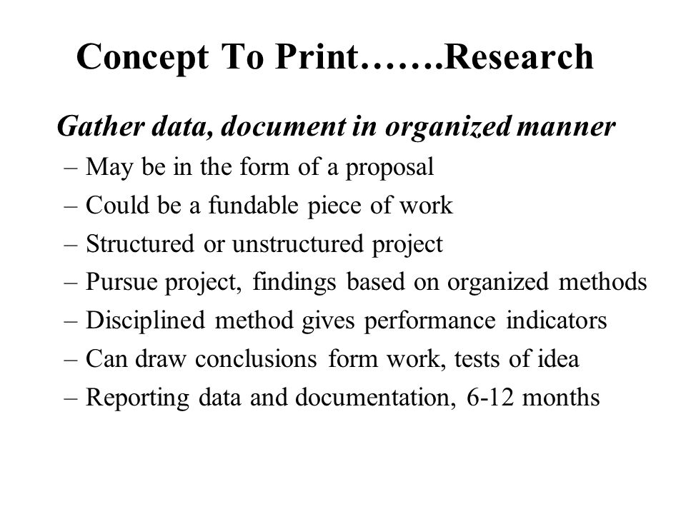 Gather data, document in organized manner –May be in the form of a proposal –Could be a fundable piece of work –Structured or unstructured project –Pursue project, findings based on organized methods –Disciplined method gives performance indicators –Can draw conclusions form work, tests of idea –Reporting data and documentation, 6-12 months Concept To Print…….Research