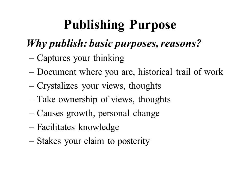 Publishing Purpose Why publish: basic purposes, reasons.