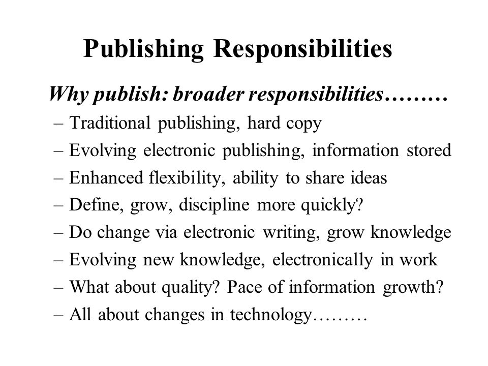 Publishing Responsibilities Why publish: broader responsibilities……… –Traditional publishing, hard copy –Evolving electronic publishing, information stored –Enhanced flexibility, ability to share ideas –Define, grow, discipline more quickly.