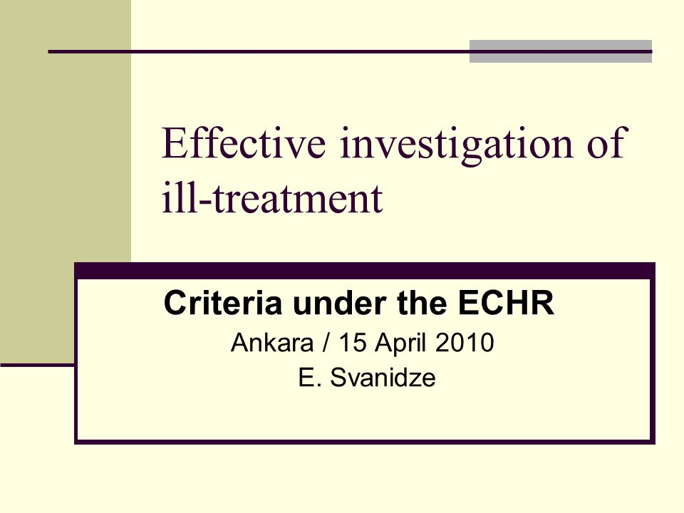 Effective investigation of ill-treatment Criteria under the ECHR Ankara / 15 April 2010 E. Svanidze