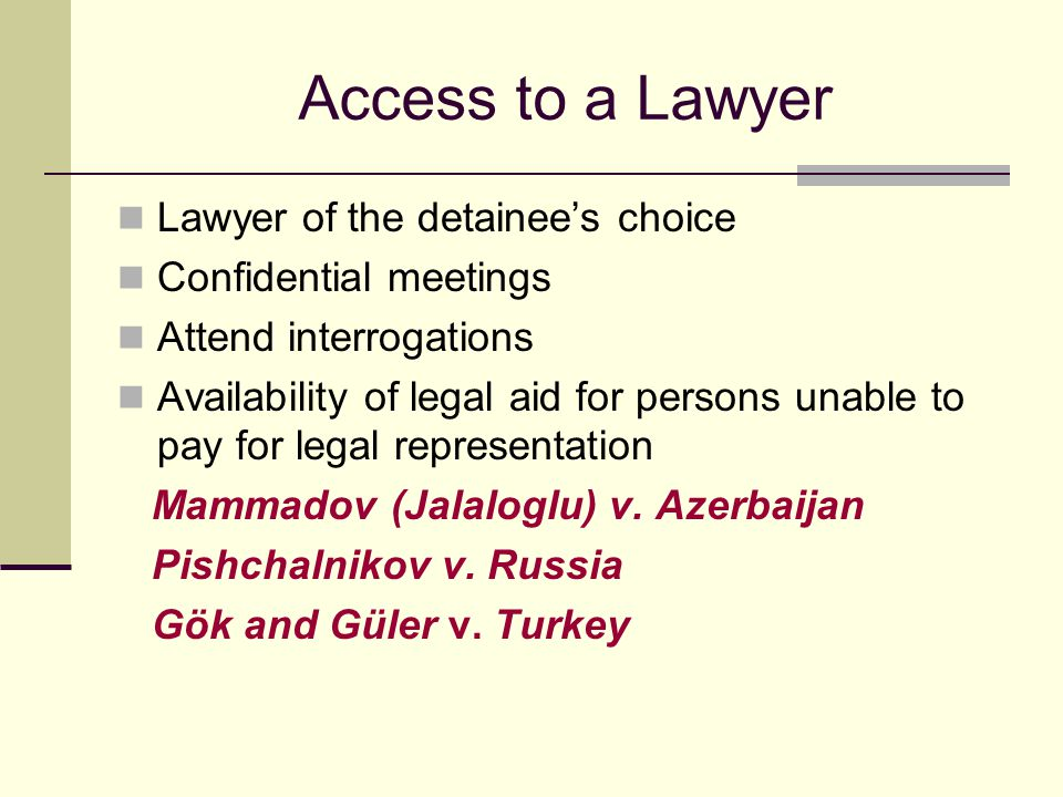 Access to a Lawyer Lawyer of the detainee's choice Confidential meetings Attend interrogations Availability of legal aid for persons unable to pay for legal representation Mammadov (Jalaloglu) v.