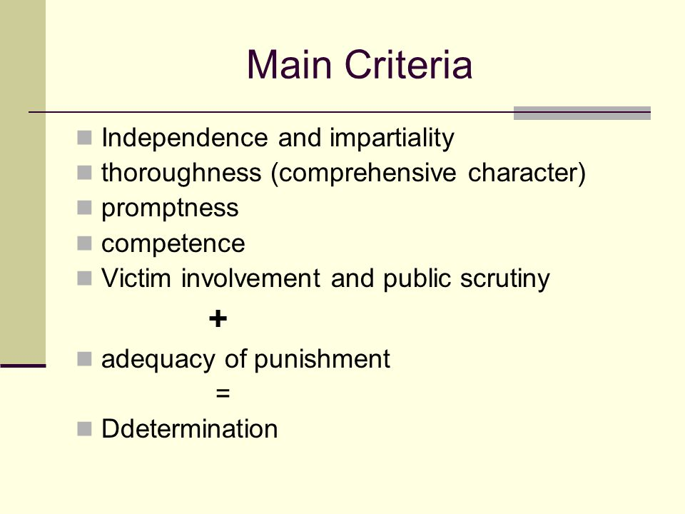 Main Criteria Independence and impartiality thoroughness (comprehensive character) promptness competence Victim involvement and public scrutiny + adequacy of punishment = Ddetermination