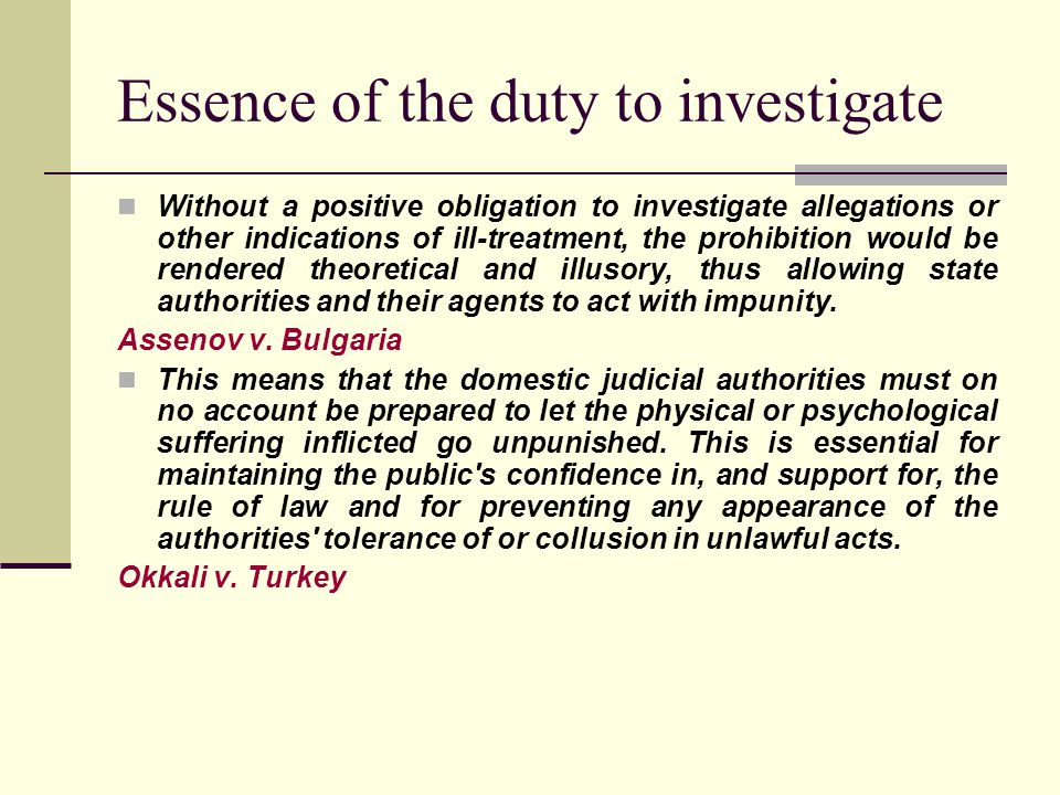Essence of the duty to investigate Without a positive obligation to investigate allegations or other indications of ill-treatment, the prohibition would be rendered theoretical and illusory, thus allowing state authorities and their agents to act with impunity.