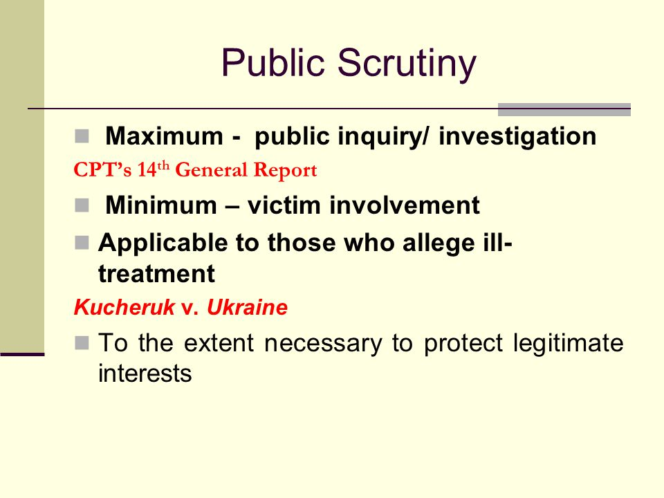 Public Scrutiny Maximum - public inquiry/ investigation CPT's 14 th General Report Minimum – victim involvement Applicable to those who allege ill- treatment Kucheruk v.