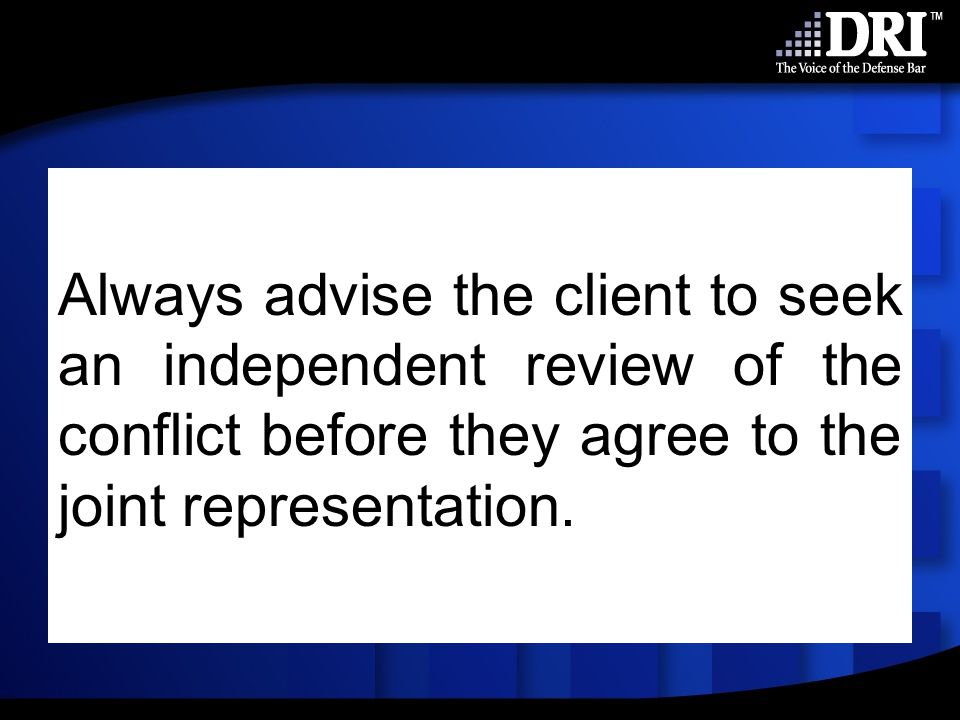Always advise the client to seek an independent review of the conflict before they agree to the joint representation.