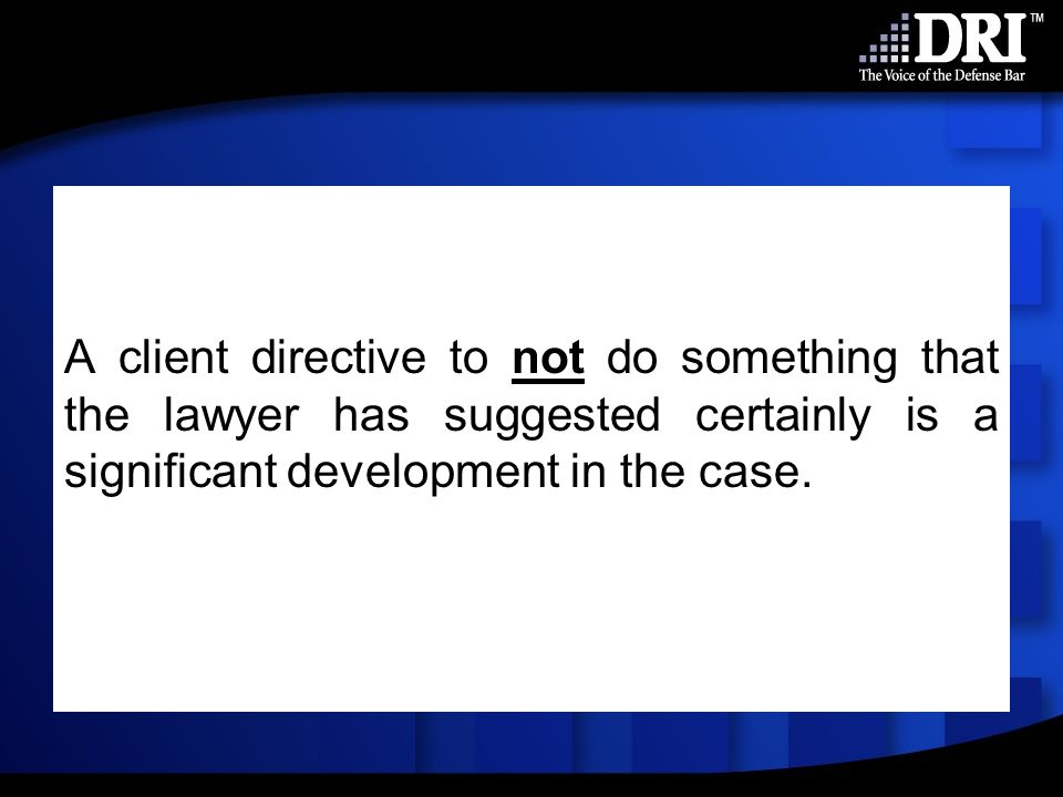 A client directive to not do something that the lawyer has suggested certainly is a significant development in the case.