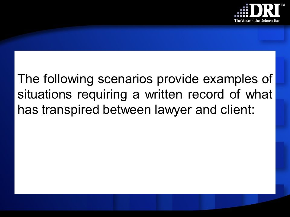 The following scenarios provide examples of situations requiring a written record of what has transpired between lawyer and client: