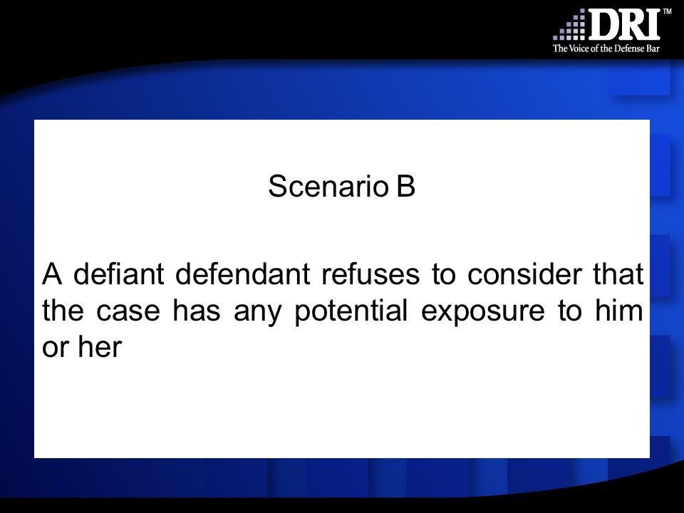 Scenario B A defiant defendant refuses to consider that the case has any potential exposure to him or her