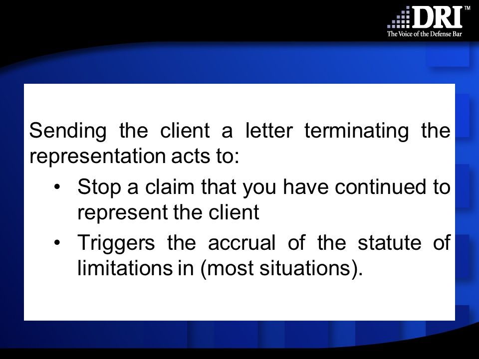 Sending the client a letter terminating the representation acts to: Stop a claim that you have continued to represent the client Triggers the accrual of the statute of limitations in (most situations).